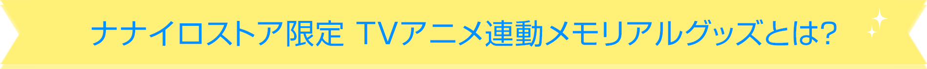 ナナイロストア限定 TVアニメ連動メモリアルグッズとは?
