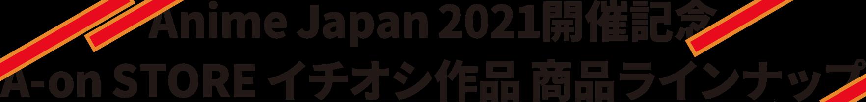 Anime Japan 2021開催記念 A-on STORE イチオシ作品 商品ラインナップ