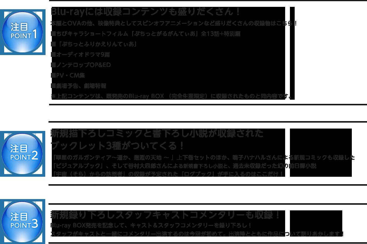 注目POINT1                         Blu-rayには収録コンテンツも盛りだくさん!                         本編とOVAの他、映像特典としてスピンオフアニメーションなど盛りだくさんの収録物はこちら!                         ■ちびキャラショートフィルム「ぷちっとがるがんてぃあ」全13話+特別編                         ■「ぷちっとふりかえりんてぃあ」                         ■オーディオドラマ9扁                          ■ノンテロップOP&ED                           ■PV・CM集                           ■劇場予告、劇場特報                         ※上記コンテンツは、既発売のBlu-ray BOX (完全生産限定)に収録されたものと同内容です。                                                  注目POINT2                         新規描き下ろしコミックと書き下ろし小説が収録された                         ブックレット3種がついてくる!                                                  「翠星のガルガンティア〜遥か、邂逅の天地 〜 」上下巻セットのほか、鳴子ハナハルさんによる新規コミックも収録した                         「ビジュアルブック」、そして谷村大四郎さんによる新規書き下ろし小説と、過去未収録だった幻の前日譚小説                         「宇宙(そら)からの訪問者」の収録が予定された「ログブック」が手に入るのはここだけ!                                                  注目POINT3                                                  新規録り下ろしスタッフキャストコメンタリーも収録!                         Blu-ray BOX発売を記念して、キャスト&スタッフコメンタリーを録り下ろし!                         スタッフがキャストと一緒にコメンタリー出演するのは今回が初めて。出演陣とともに作品について語りあかします!