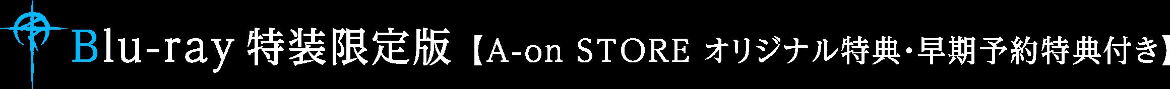 Blu-ray特装限定版【A-on STORE オリジナル特典・早期予約特典付き】