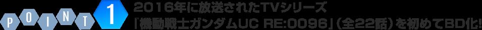 POINT1:2016年に放送されたTVシリーズ『機動戦士ガンダムUC RE:0096』(全22話)を初めてBD化!