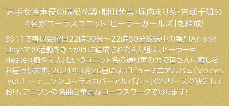 若手女性声優の礒部花凜・熊田茜音・堀内まり菜・吉武千颯の4名が             コーラスユニット「ヒーラーガールズ」を結成!BS11で毎週金曜日22時00分〜22時30分の放送中の番組Anison Daysでの活動をきっかけに結成された4人組は、ヒーラー=Healer(癒やす人)というユニット名             の通り声の力で皆さんに癒しをお届けします。2021年3月26日にはデビューミニアルバム『Voices vol.1 〜アニソンコーラスカバーアルバム〜』のリリースが決定しており、アニソンの名曲を華麗なコーラス             ワークで彩ります!
