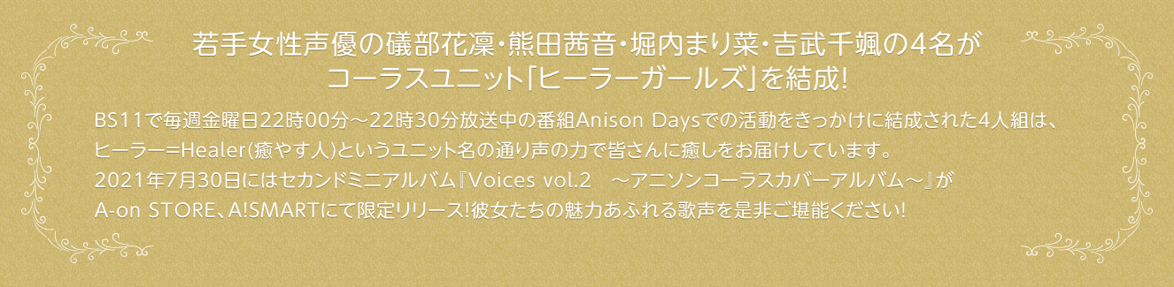 BS11で毎週金曜日22時00分~22時30分放送中の番組Anison Daysでの活動をきっかけに結成された4人組は、             ヒーラー=Healer(癒やす人)というユニット名の通り声の力で皆さんに癒しをお届けしています。             2021年7月30日にはセカンドミニアルバム『Voices vol.2 ~アニソンコーラスカバーアルバム~』が             A-on STORE、A!SMARTにて限定リリース!彼女たちの魅力あふれる歌声を是非ご堪能ください!
