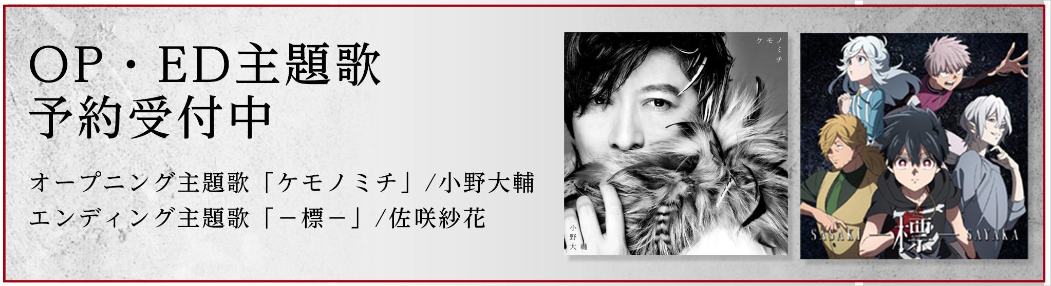 OP・ED主題歌 予約受付中                 オープニング主題歌「ケモノミチ」/小野大輔                 エンディング主題歌「-標-」/佐咲紗花