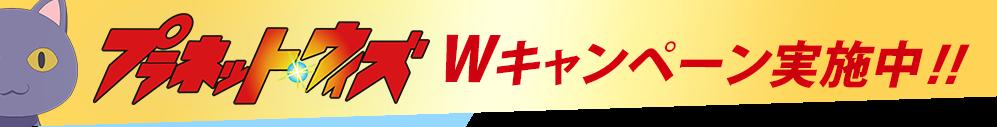 『プラネット・ウィズ』Wキャンペーン実施中!!