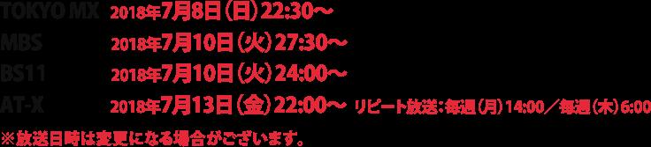 TOKYO MX:2018年7月8日(日)22:30~ / MBS:2018年7月10日(火)27:30~ / BS11:2018年7月10日(火)24:00~ / AT-X:2018年7月13日(金)22:00~(リピート放送:毎週(月)14:00、毎週(木)6:00) / ※放送日時は変更になる場合がございます