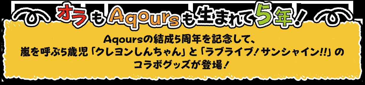 ―オラもAqoursも生まれて5年!―Aqoursの結成5周年を記念して、嵐を呼ぶ5歳児「クレヨンしんちゃん」と「ラブライブ!サンシャイン!!」のコラボグッズが登場!