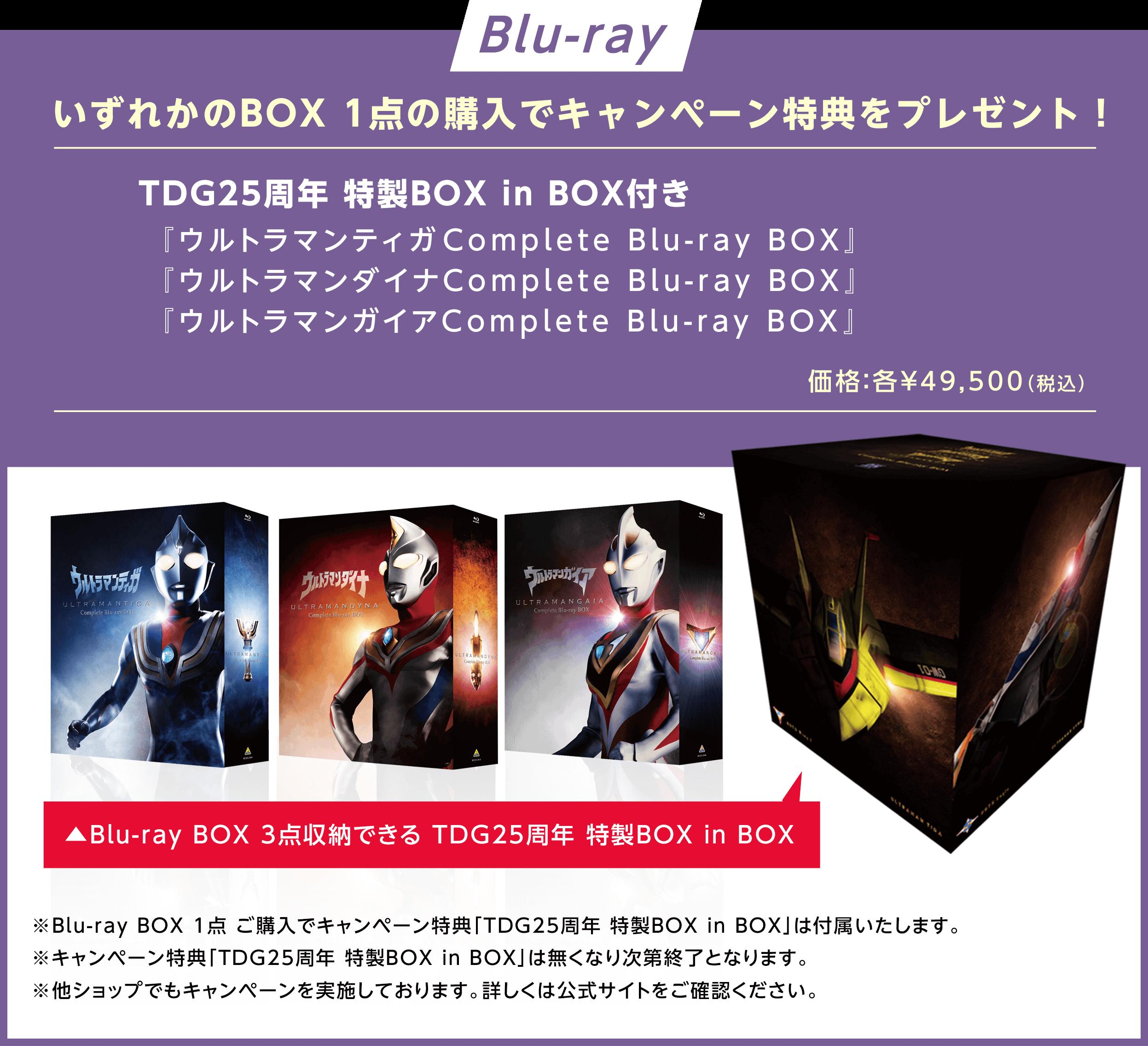 【Blu-ray】                     いずれかのBOX 1点の購入でキャンペーン特典をプレゼント!                     TDG25周年 特製BOX in BOX付き                     『ウルトラマンティガComplete Blu-ray BOX』                     『ウルトラマンダイナComplete Blu-ray BOX』                     『ウルトラマンガイアComplete Blu-ray BOX』                     価格:各¥49,500(税込)                     ▲Blu-ray BOX 3点収納できる TDG25周年 特製BOX in BOX                     ※Blu-ray BOX 1点 ご購入でキャンペーン特典「TDG25周年 特製BOX in BOX」は付属いたします。                     ※キャンペーン特典「TDG25周年 特製BOX in BOX」は無くなり次第終了となります。                     ※他ショップでもキャンペーンを実施しております。詳しくは公式サイトをご確認ください