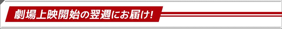 劇場上映開始の翌週にお届け!