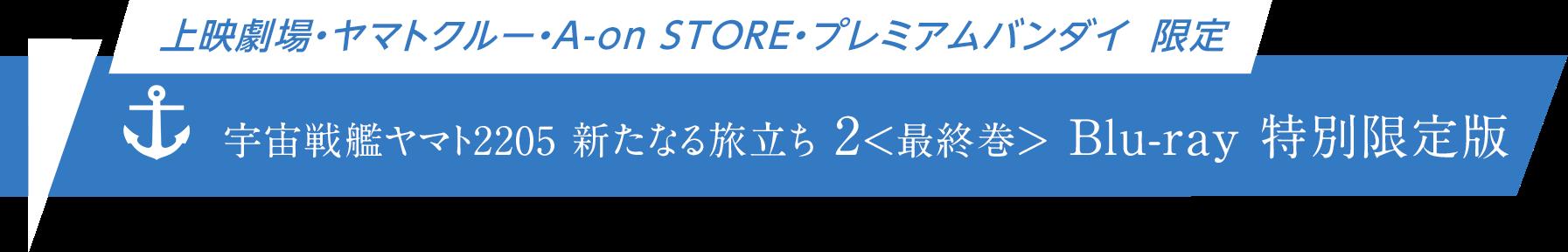 【上映劇場・ヤマトクルー・A-on STORE・プレミアムバンダイ 限定】宇宙戦艦ヤマト2205 新たなる旅立ち 2 Blu-ray 特別限定版